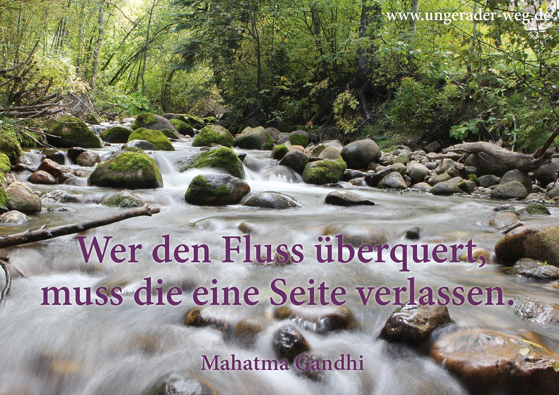 Wer den Fluss überquert, muss die eine Seite verlassen. Mahatma Gandhi